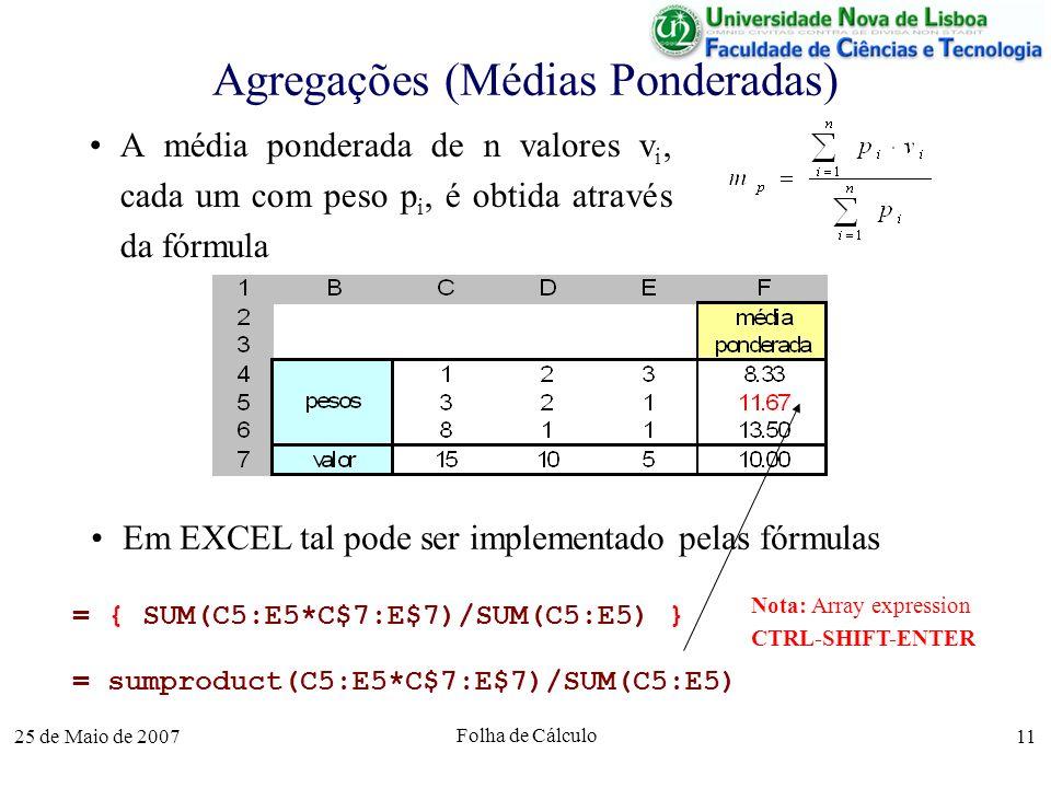 25 de Maio de 2007 Folha de Cálculo 11 Agregações (Médias Ponderadas) A média ponderada de n valores v i, cada um com peso p i, é obtida através da fó