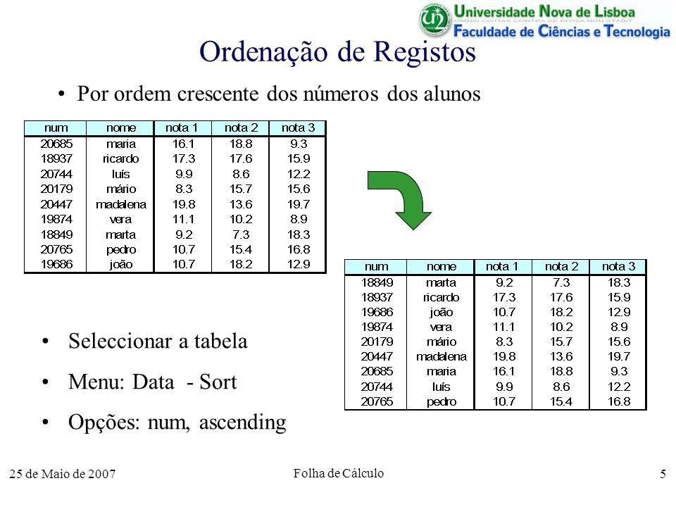 25 de Maio de 2007 Folha de Cálculo 5 Ordenação de Registos Por ordem crescente dos números dos alunos Seleccionar a tabela Menu: Data - Sort Opções: