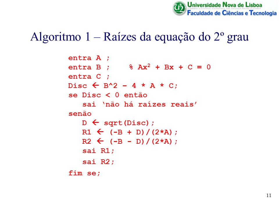 11 Algoritmo 1 – Raízes da equação do 2º grau entra A ; entra B ; % Ax 2 + Bx + C = 0 entra C ; Disc B^2 – 4 * A * C; se Disc < 0 então sai não há raízes reais senão D sqrt(Disc); R1 (-B + D)/(2*A); R2 (-B - D)/(2*A); sai R1; sai R2; fim se;