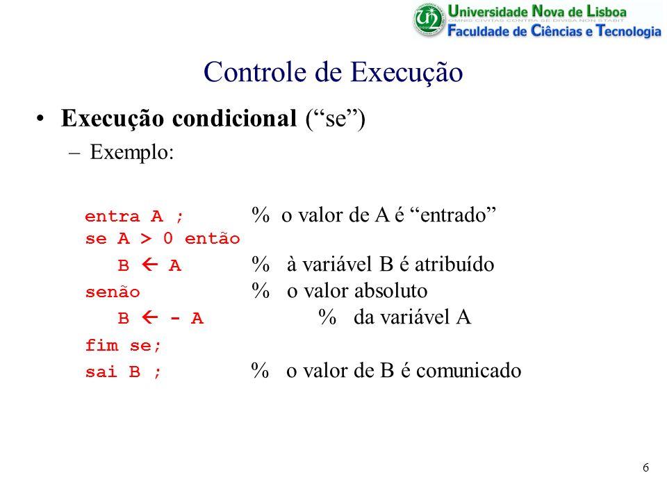 6 Controle de Execução Execução condicional (se) –Exemplo: entra A ; % o valor de A é entrado se A > 0 então B A % à variável B é atribuído senão % o