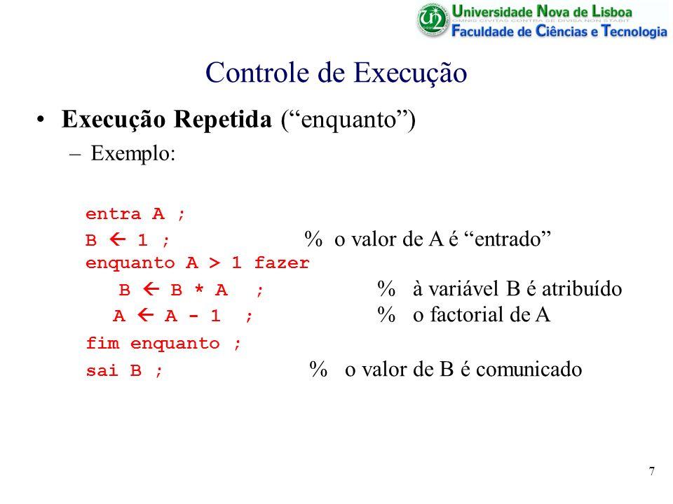 7 Controle de Execução Execução Repetida (enquanto) –Exemplo: entra A ; B 1 ; % o valor de A é entrado enquanto A > 1 fazer B B * A; % à variável B é atribuído A A - 1 ; % o factorial de A fim enquanto ; sai B ; % o valor de B é comunicado
