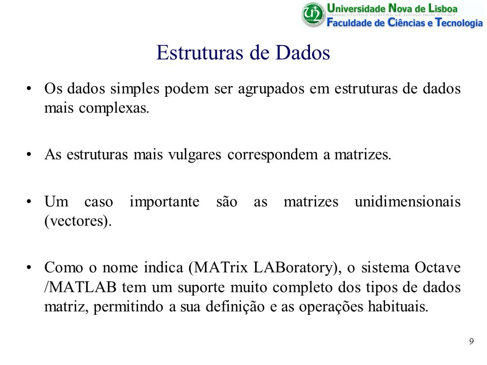 10 Estruturas de Dados Exemplo 1: A = [1 2 3 ; 4 5 6 ; 7 8 9] Exemplo 2: B = [3 3 3 ; 2 2 2 ; 1 1 0] Exemplo 3: C = A + B Exemplo 4: D = [1 2 3] * A 1 2 3 A = 4 5 6 7 8 9 3 3 3 B = 2 2 2 1 1 0 4 5 6 C = 6 7 8 8 9 9 D = 30 36 42