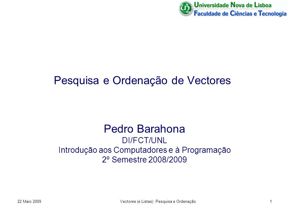 Pesquisa e Ordenação de Vectores Pedro Barahona DI/FCT/UNL Introdução aos Computadores e à Programação 2º Semestre 2008/2009 22 Maio 20091Vectores (e
