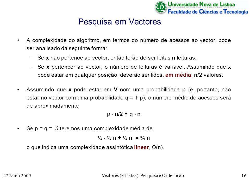 22 Maio 2009 Vectores (e Listas): Pesquisa e Ordenação 16 Pesquisa em Vectores A complexidade do algoritmo, em termos do número de acessos ao vector,
