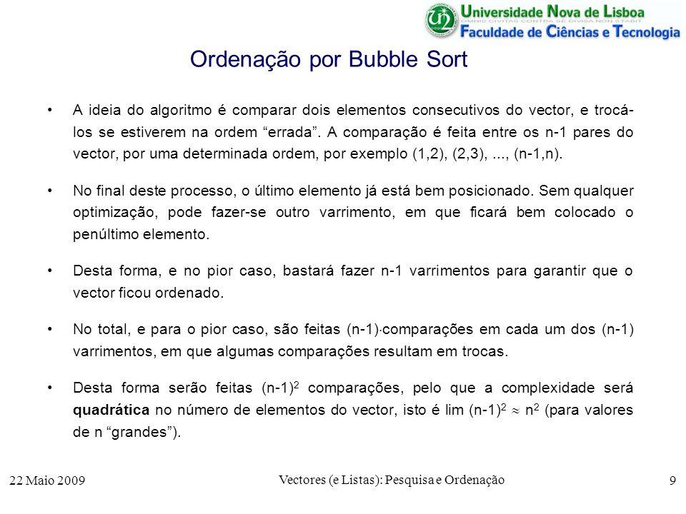 22 Maio 2009 Vectores (e Listas): Pesquisa e Ordenação 9 Ordenação por Bubble Sort A ideia do algoritmo é comparar dois elementos consecutivos do vect