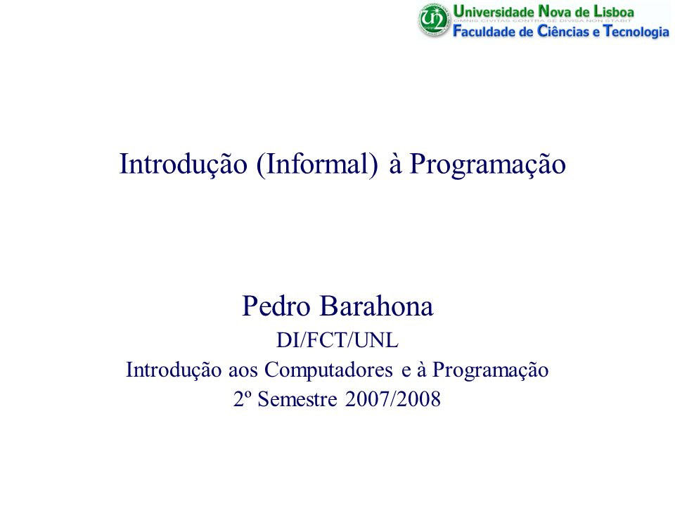 Introdução (Informal) à Programação Pedro Barahona DI/FCT/UNL Introdução aos Computadores e à Programação 2º Semestre 2007/2008