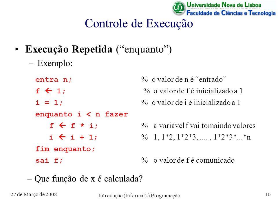 27 de Março de 2008 Introdução (Informal) à Programação 10 Controle de Execução Execução Repetida (enquanto) –Exemplo: entra n; % o valor de n é entra