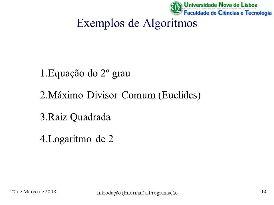 27 de Março de 2008 Introdução (Informal) à Programação 14 Exemplos de Algoritmos 1.Equação do 2º grau 2.Máximo Divisor Comum (Euclides) 3.Raiz Quadra