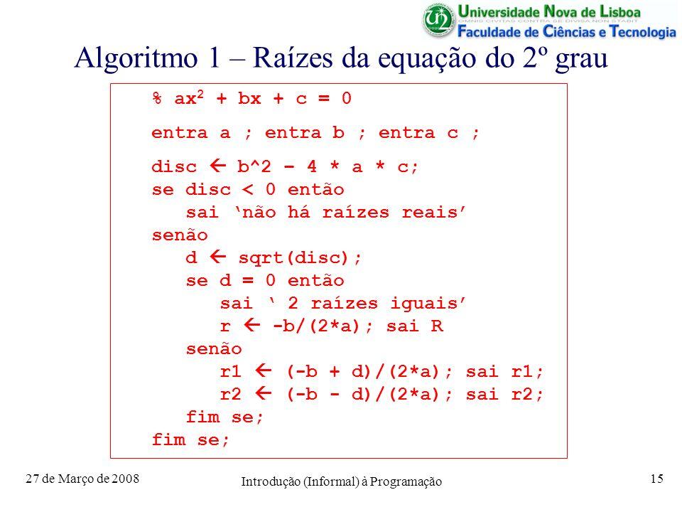27 de Março de 2008 Introdução (Informal) à Programação 15 Algoritmo 1 – Raízes da equação do 2º grau % ax 2 + bx + c = 0 entra a ; entra b ; entra c ; disc b^2 – 4 * a * c; se disc < 0 então sai não há raízes reais senão d sqrt(disc); se d = 0 então sai 2 raízes iguais r -b/(2*a); sai R senão r1 (-b + d)/(2*a); sai r1; r2 (-b - d)/(2*a); sai r2; fim se;