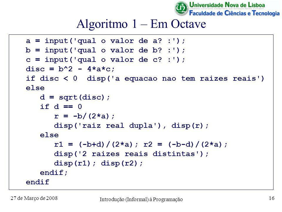 27 de Março de 2008 Introdução (Informal) à Programação 16 Algoritmo 1 – Em Octave a = input('qual o valor de a? :'); b = input('qual o valor de b? :'
