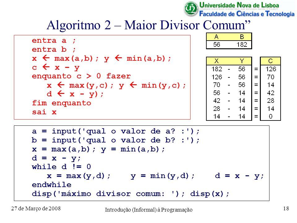 27 de Março de 2008 Introdução (Informal) à Programação 18 Algoritmo 2 – Maior Divisor Comum entra a ; entra b ; x max(a,b); y min(a,b); c x – y enquanto c > 0 fazer x max(y,c); y min(y,c); d x - y); fim enquanto sai x a = input( qual o valor de a.