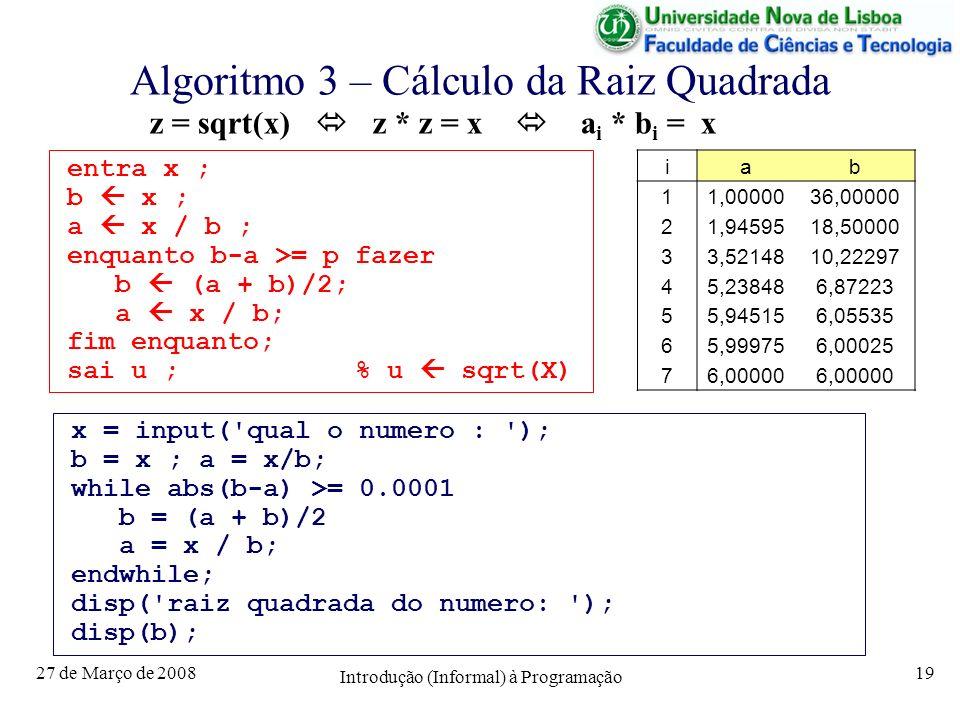 27 de Março de 2008 Introdução (Informal) à Programação 19 Algoritmo 3 – Cálculo da Raiz Quadrada entra x ; b x ; a x / b ; enquanto b-a >= p fazer b (a + b)/2; a x / b; fim enquanto; sai u ; % u sqrt(X) z = sqrt(x) z * z = x a i * b i = x iab 11,0000036,00000 21,9459518,50000 33,5214810,22297 45,238486,87223 55,945156,05535 65,999756,00025 76,00000 x = input( qual o numero : ); b = x ; a = x/b; while abs(b-a) >= 0.0001 b = (a + b)/2 a = x / b; endwhile; disp( raiz quadrada do numero: ); disp(b);