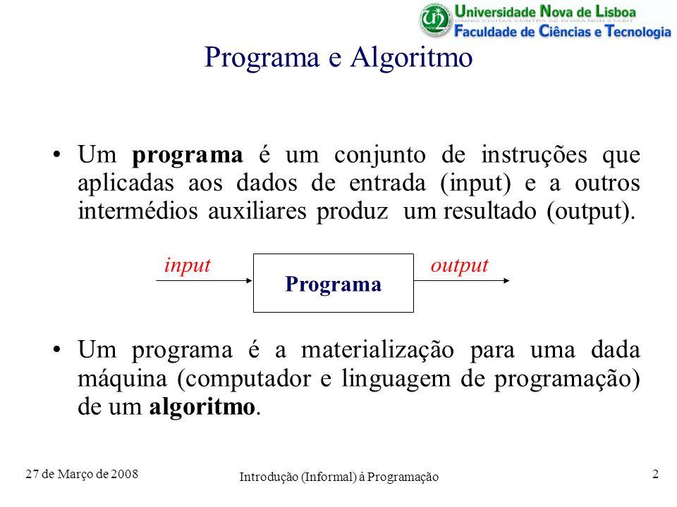 27 de Março de 2008 Introdução (Informal) à Programação 2 Programa e Algoritmo Um programa é um conjunto de instruções que aplicadas aos dados de entrada (input) e a outros intermédios auxiliares produz um resultado (output).