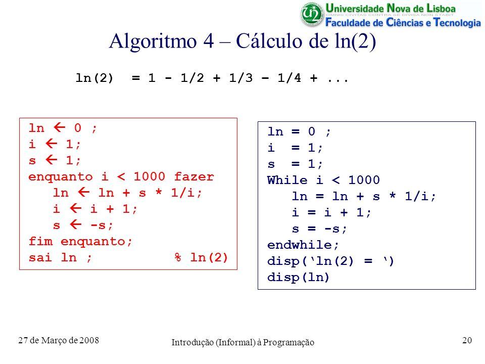 27 de Março de 2008 Introdução (Informal) à Programação 20 Algoritmo 4 – Cálculo de ln(2) ln(2) = 1 - 1/2 + 1/3 – 1/4 +... ln 0 ; i 1; s 1; enquanto i