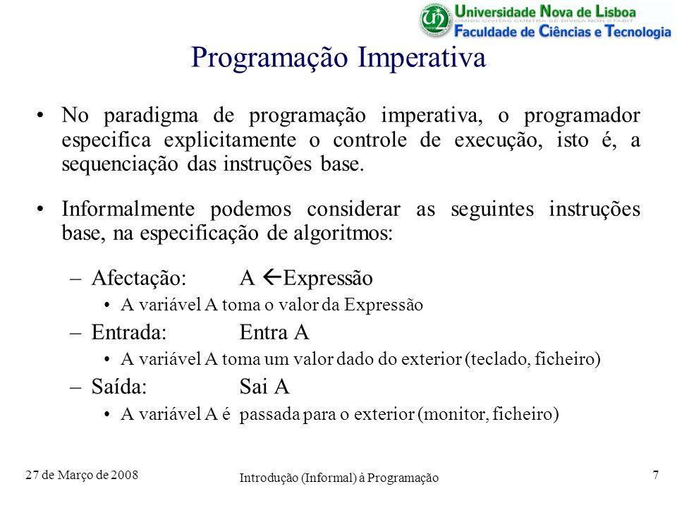 27 de Março de 2008 Introdução (Informal) à Programação 7 Programação Imperativa No paradigma de programação imperativa, o programador especifica explicitamente o controle de execução, isto é, a sequenciação das instruções base.