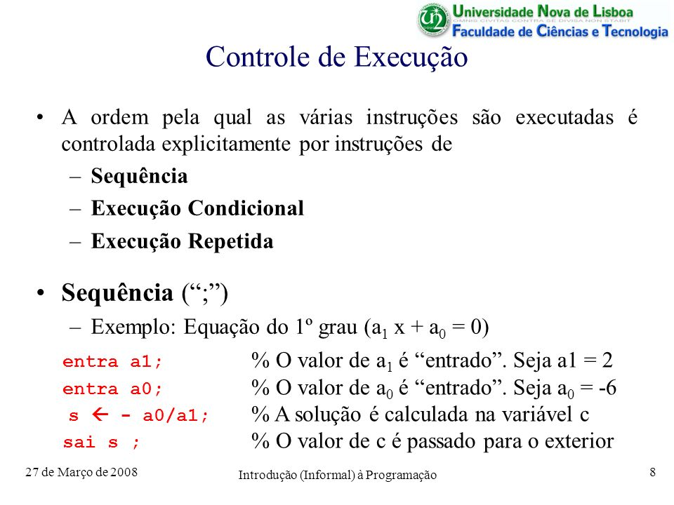 27 de Março de 2008 Introdução (Informal) à Programação 8 Controle de Execução A ordem pela qual as várias instruções são executadas é controlada explicitamente por instruções de –Sequência –Execução Condicional –Execução Repetida Sequência (;) –Exemplo: Equação do 1º grau (a 1 x + a 0 = 0) entra a1; % O valor de a 1 é entrado.