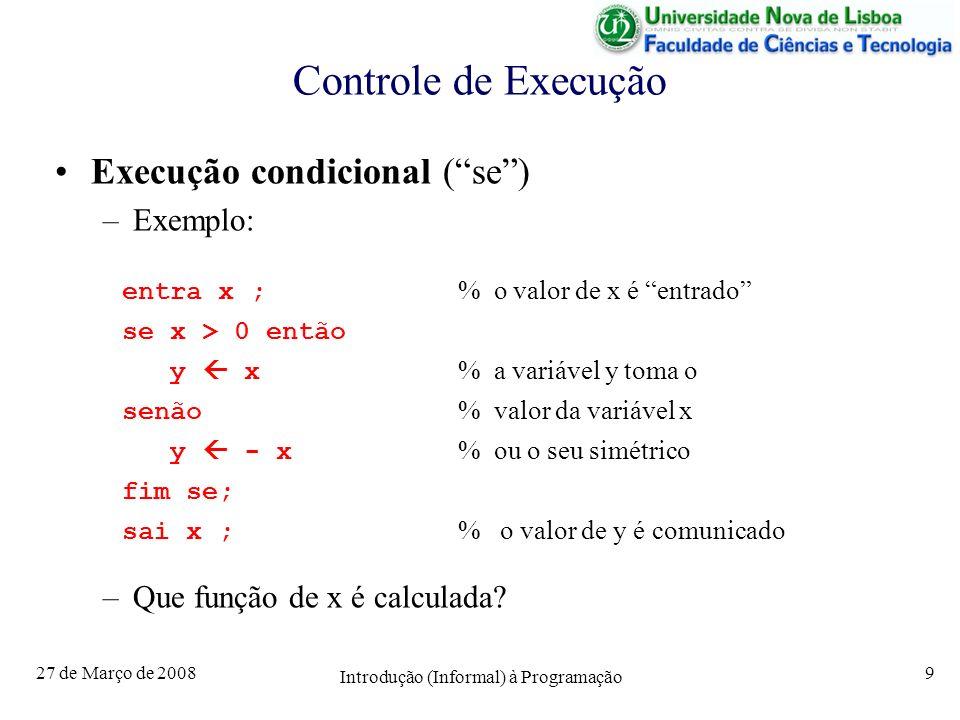 27 de Março de 2008 Introdução (Informal) à Programação 10 Controle de Execução Execução Repetida (enquanto) –Exemplo: entra n; % o valor de n é entrado f 1; % o valor de f é inicializado a 1 i = 1; % o valor de i é inicializado a 1 enquanto i < n fazer f f * i; % a variável f vai tomaindo valores i i + 1; % 1, 1*2, 1*2*3,...., 1*2*3*...*n fim enquanto; sai f; % o valor de f é comunicado – Que função de x é calculada?