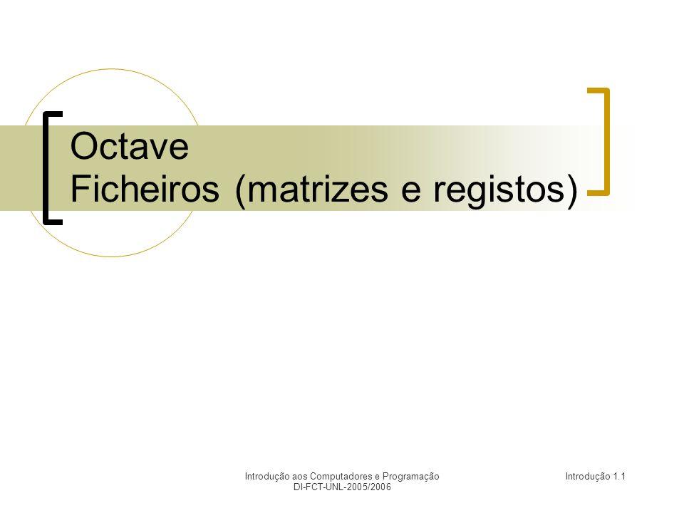 Introdução aos Computadores e Programação DI-FCT-UNL-2005/2006 Introdução 1.1 Octave Ficheiros (matrizes e registos)
