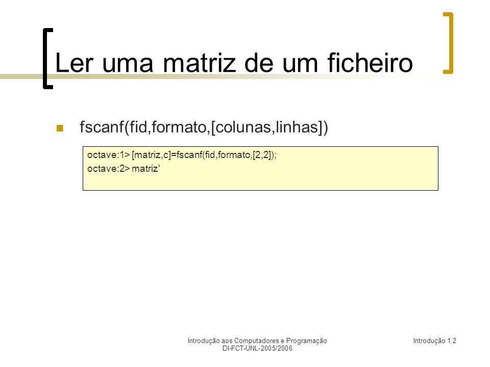 Introdução aos Computadores e Programação DI-FCT-UNL-2005/2006 Introdução 1.2 Ler uma matriz de um ficheiro fscanf(fid,formato,[colunas,linhas]) octav