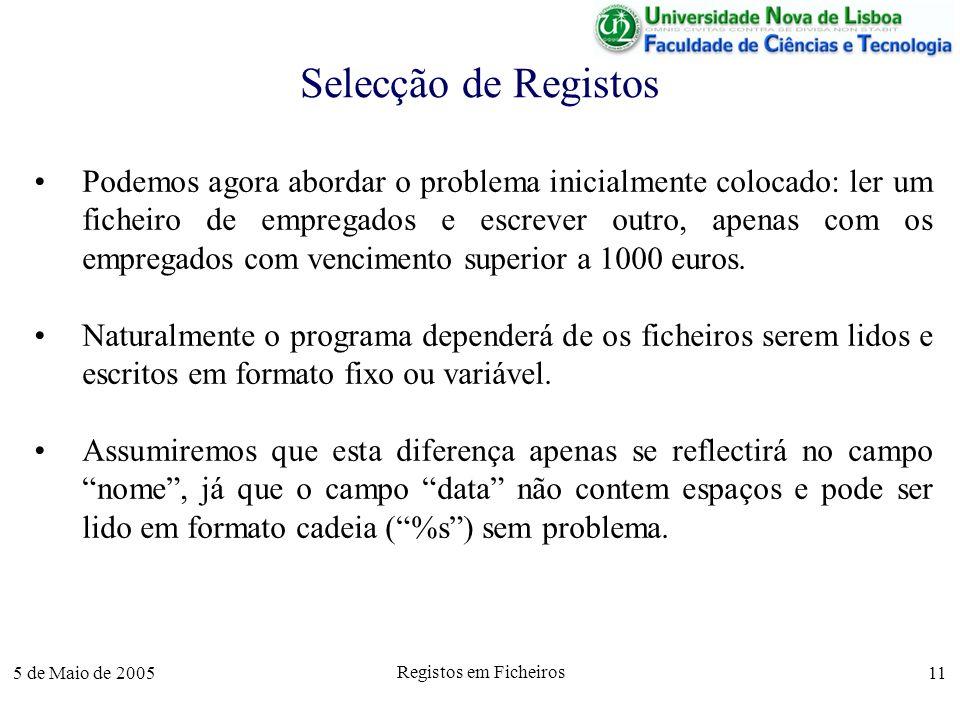 5 de Maio de 2005 Registos em Ficheiros 11 Selecção de Registos Podemos agora abordar o problema inicialmente colocado: ler um ficheiro de empregados e escrever outro, apenas com os empregados com vencimento superior a 1000 euros.