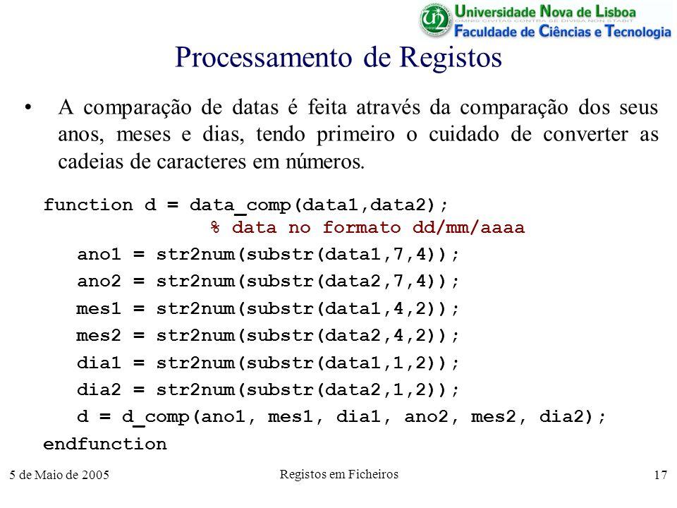 5 de Maio de 2005 Registos em Ficheiros 17 Processamento de Registos A comparação de datas é feita através da comparação dos seus anos, meses e dias, tendo primeiro o cuidado de converter as cadeias de caracteres em números.