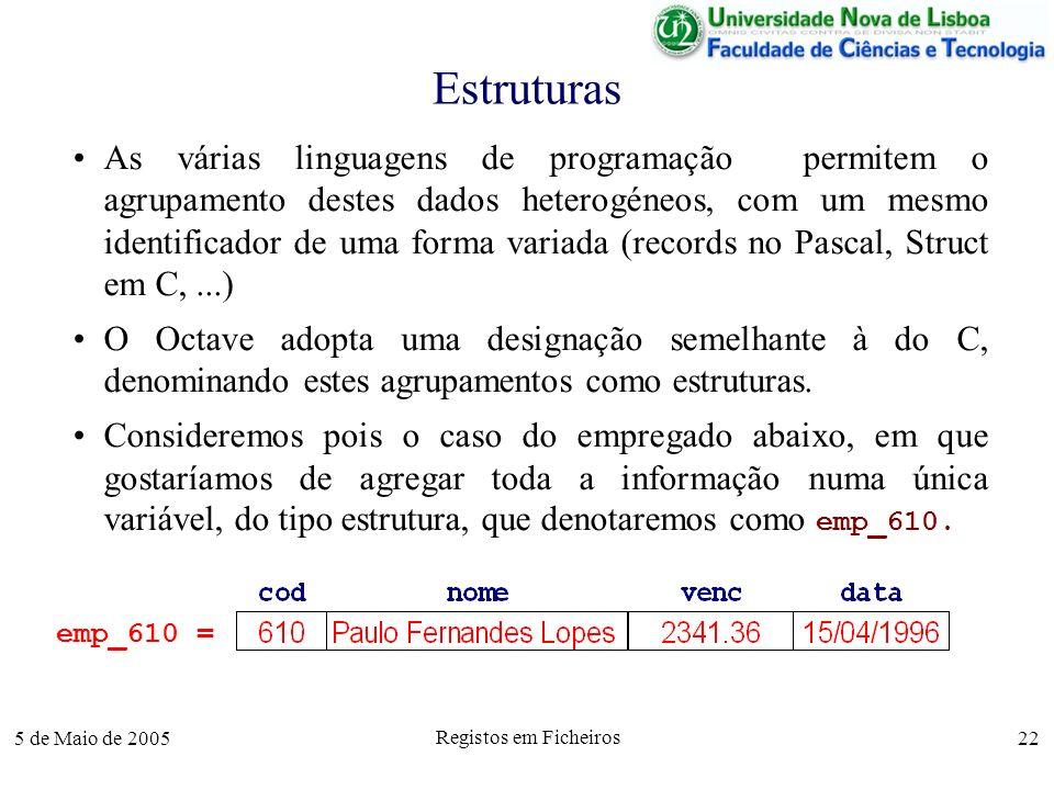 5 de Maio de 2005 Registos em Ficheiros 22 Estruturas As várias linguagens de programação permitem o agrupamento destes dados heterogéneos, com um mesmo identificador de uma forma variada (records no Pascal, Struct em C,...) O Octave adopta uma designação semelhante à do C, denominando estes agrupamentos como estruturas.