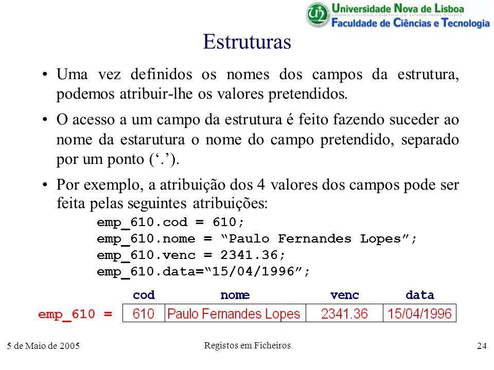 5 de Maio de 2005 Registos em Ficheiros 24 Estruturas Uma vez definidos os nomes dos campos da estrutura, podemos atribuir-lhe os valores pretendidos.
