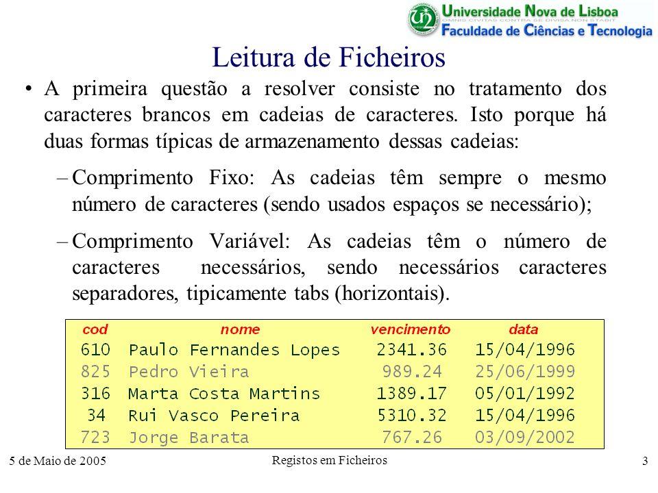 5 de Maio de 2005 Registos em Ficheiros 4 Leitura de Ficheiros Por exemplo, Pedro Vieira pode ser codificado –Comprimento Fixo: Com 5+1+6 = 12 caracteres (incluindo o espaço), mais 13 espaços, para permitir cadeias de comprimento 25, que podem armazenar nomes com até 25 caracteres (incluindo espaços); –Comprimento Variável: Apenas com os 12 caracteres necessários, sendo separado do vencimento por um tab horozontal (\t).