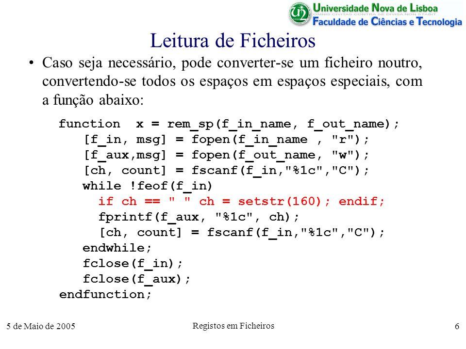 5 de Maio de 2005 Registos em Ficheiros 6 Leitura de Ficheiros Caso seja necessário, pode converter-se um ficheiro noutro, convertendo-se todos os espaços em espaços especiais, com a função abaixo: function x = rem_sp(f_in_name, f_out_name); [f_in, msg] = fopen(f_in_name, r ); [f_aux,msg] = fopen(f_out_name, w ); [ch, count] = fscanf(f_in, %1c , C ); while !feof(f_in) if ch == ch = setstr(160); endif; fprintf(f_aux, %1c , ch); [ch, count] = fscanf(f_in, %1c , C ); endwhile; fclose(f_in); fclose(f_aux); endfunction;
