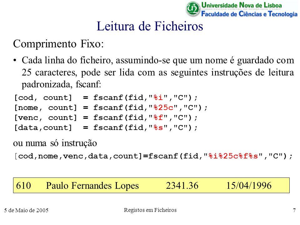 5 de Maio de 2005 Registos em Ficheiros 7 Leitura de Ficheiros Comprimento Fixo: Cada linha do ficheiro, assumindo-se que um nome é guardado com 25 caracteres, pode ser lida com as seguintes instruções de leitura padronizada, fscanf: [cod, count] = fscanf(fid, %i , C ); [nome, count] = fscanf(fid, %25c , C ); [venc, count] = fscanf(fid, %f , C ); [data,count] = fscanf(fid, %s , C ); ou numa só instrução [cod,nome,venc,data,count]=fscanf(fid, %i%25c%f%s , C ); 610Paulo Fernandes Lopes2341.3615/04/1996