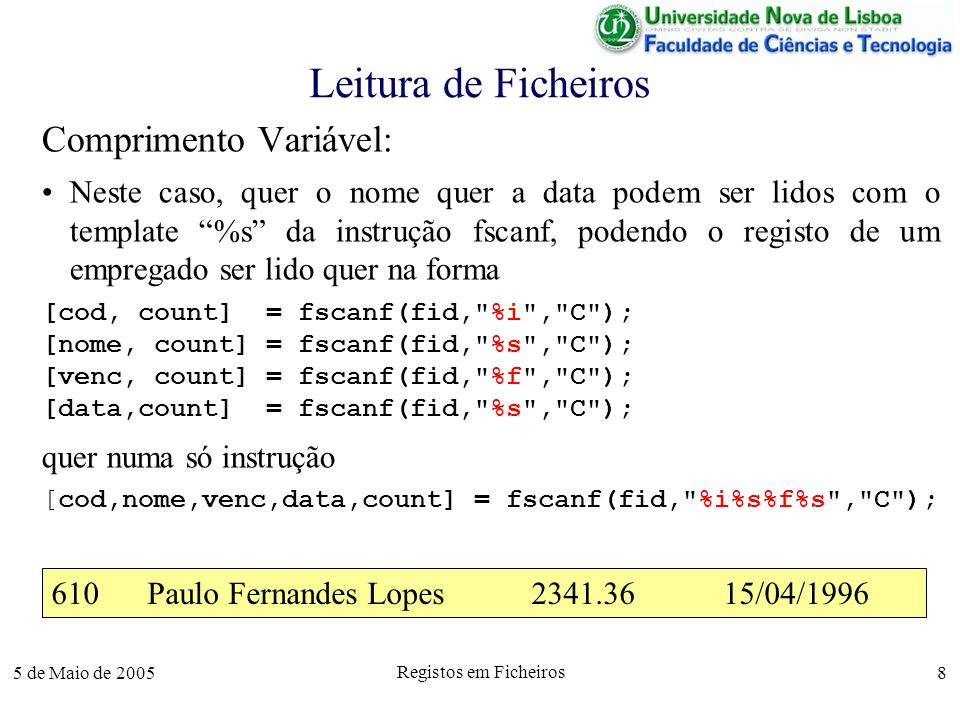 5 de Maio de 2005 Registos em Ficheiros 8 Leitura de Ficheiros Comprimento Variável: Neste caso, quer o nome quer a data podem ser lidos com o template %s da instrução fscanf, podendo o registo de um empregado ser lido quer na forma [cod, count] = fscanf(fid, %i , C ); [nome, count] = fscanf(fid, %s , C ); [venc, count] = fscanf(fid, %f , C ); [data,count] = fscanf(fid, %s , C ); quer numa só instrução [cod,nome,venc,data,count] = fscanf(fid, %i%s%f%s , C ); 610Paulo Fernandes Lopes2341.3615/04/1996