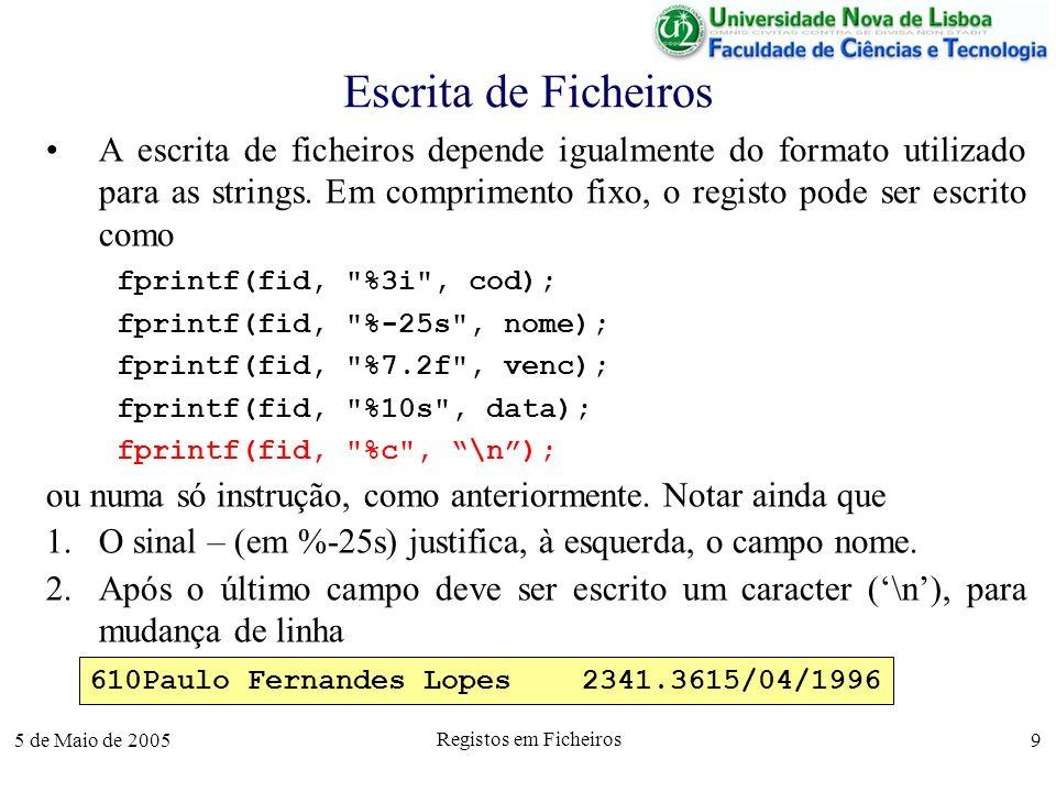 5 de Maio de 2005 Registos em Ficheiros 10 Escrita de Ficheiros Em comprimento variável, o registo de um empregado pode ser escrito como fprintf(fid, %i\t , cod); fprintf(fid, %s\t , nome); fprintf(fid, %7.2f\t , venc); fprintf(fid, %s\n , data); ou numa só instrução, como anteriormente.
