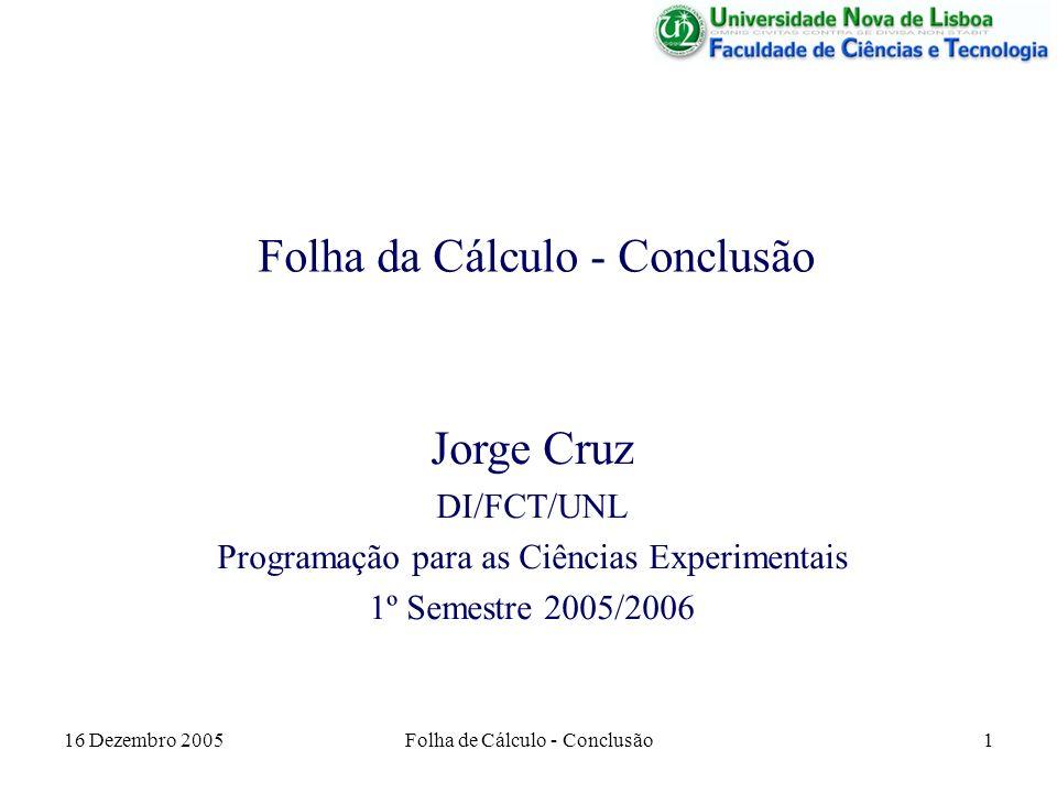 16 Dezembro 2005Folha de Cálculo - Conclusão1 Folha da Cálculo - Conclusão Jorge Cruz DI/FCT/UNL Programação para as Ciências Experimentais 1º Semestr