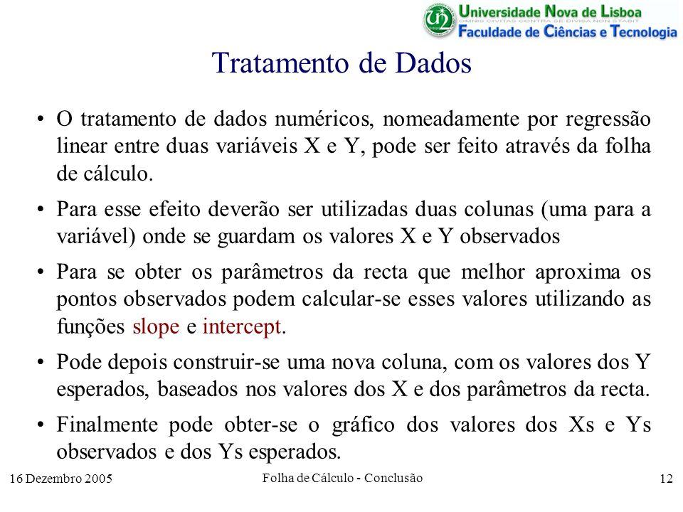16 Dezembro 2005 Folha de Cálculo - Conclusão 12 Tratamento de Dados O tratamento de dados numéricos, nomeadamente por regressão linear entre duas var