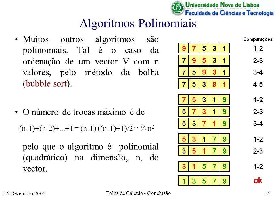 16 Dezembro 2005 Folha de Cálculo - Conclusão 21 Algoritmos Polinomiais Muitos outros algoritmos são polinomiais. Tal é o caso da ordenação de um vect