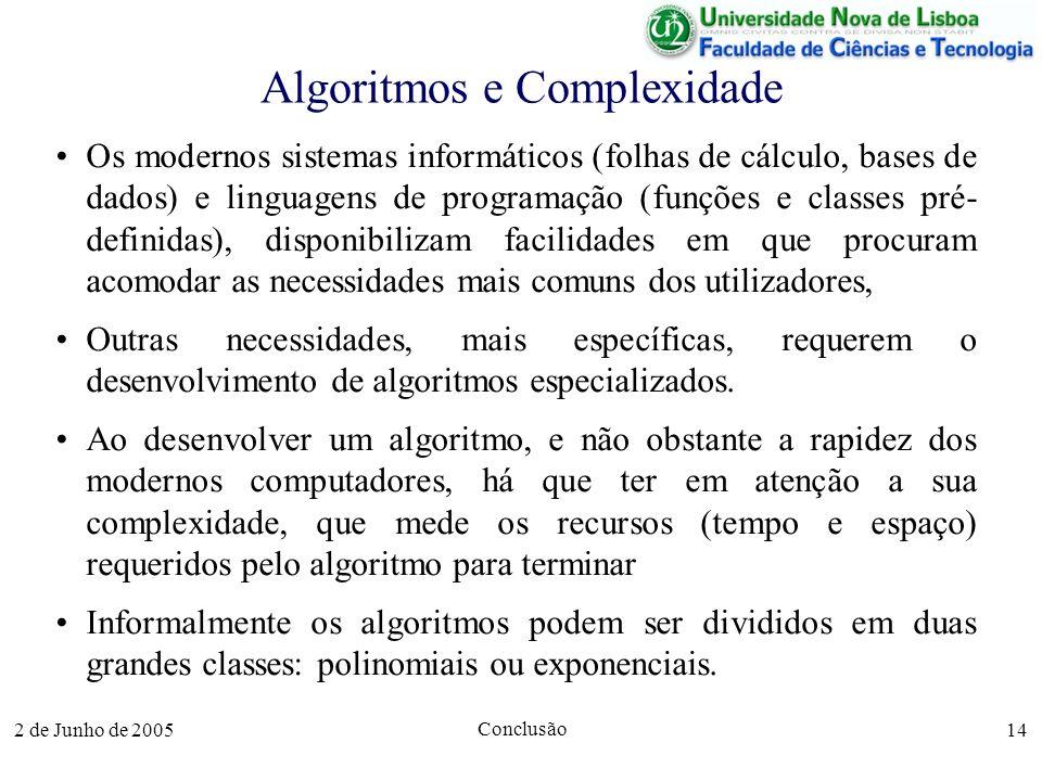 2 de Junho de 2005 Conclusão 14 Algoritmos e Complexidade Os modernos sistemas informáticos (folhas de cálculo, bases de dados) e linguagens de programação (funções e classes pré- definidas), disponibilizam facilidades em que procuram acomodar as necessidades mais comuns dos utilizadores, Outras necessidades, mais específicas, requerem o desenvolvimento de algoritmos especializados.