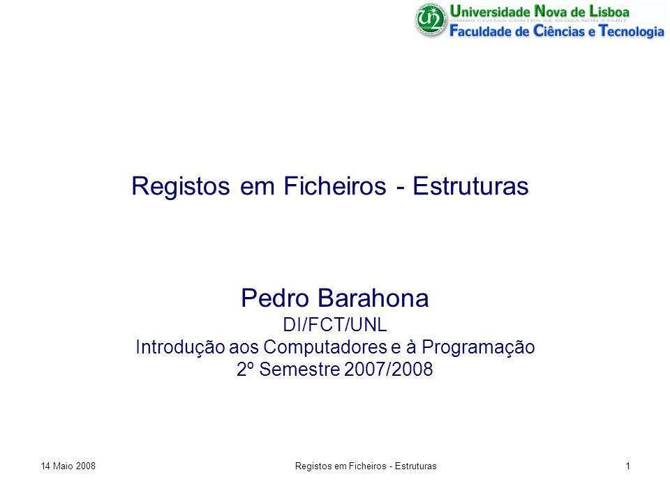 Registos em Ficheiros - Estruturas Pedro Barahona DI/FCT/UNL Introdução aos Computadores e à Programação 2º Semestre 2007/2008 14 Maio 20081Registos em Ficheiros - Estruturas