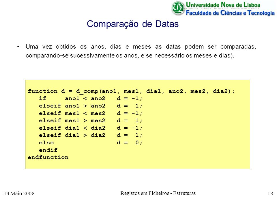 14 Maio 2008 Registos em Ficheiros - Estruturas 18 Uma vez obtidos os anos, dias e meses as datas podem ser comparadas, comparando-se sucessivamente os anos, e se necessário os meses e dias).