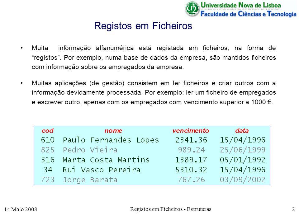 14 Maio 2008 Registos em Ficheiros - Estruturas 13 E a versão para formato variável : Selecção de Registos rem_sp( empresa_in_var.txt , empresa_aux_var.txt ); [f_aux, msg] = fopen( empresa_aux_var.txt , r ); [f_out, msg] = fopen( empresa_out_var.txt , w ); [cod,nome, venc, data, count] = fscanf(f_aux, %i%s%f%s , C ); while !feof(f_aux) if venc > 1000 fprintf(f_out, %i\t%s\t%7.2f\t%s\n , cod,nome,venc,data); printf( %i\t%s\t%7.2f\t%s\n , cod,nome,venc,data); endif; [cod,nome, venc, data, count] = fscanf(f_aux, %i%s%f%s , C ); endwhile; fclose(f_aux); fclose(f_out);