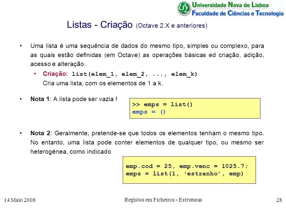 14 Maio 2008 Registos em Ficheiros - Estruturas 28 Listas - Criação (Octave 2.X e anteriores) Uma lista é uma sequência de dados do mesmo tipo, simples ou complexo, para as quais estão definidas (em Octave) as operações básicas ed criação, adição, acesso e alteração.