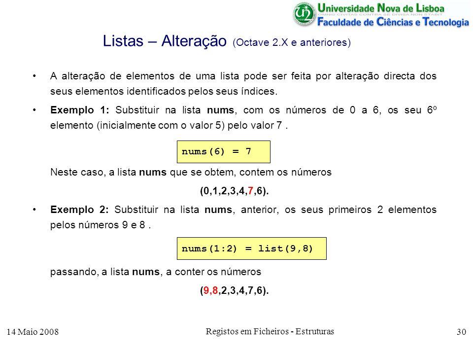 14 Maio 2008 Registos em Ficheiros - Estruturas 30 Listas – Alteração (Octave 2.X e anteriores) A alteração de elementos de uma lista pode ser feita por alteração directa dos seus elementos identificados pelos seus índices.
