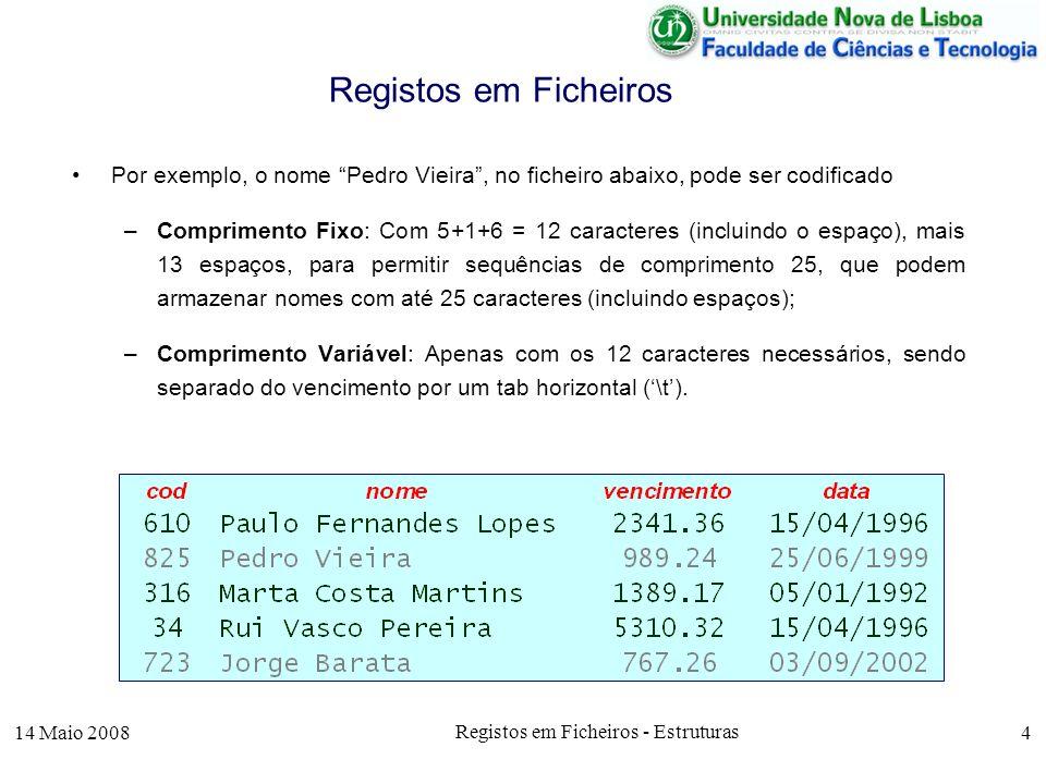 14 Maio 2008 Registos em Ficheiros - Estruturas 4 Registos em Ficheiros Por exemplo, o nome Pedro Vieira, no ficheiro abaixo, pode ser codificado –Comprimento Fixo: Com 5+1+6 = 12 caracteres (incluindo o espaço), mais 13 espaços, para permitir sequências de comprimento 25, que podem armazenar nomes com até 25 caracteres (incluindo espaços); –Comprimento Variável: Apenas com os 12 caracteres necessários, sendo separado do vencimento por um tab horizontal (\t).