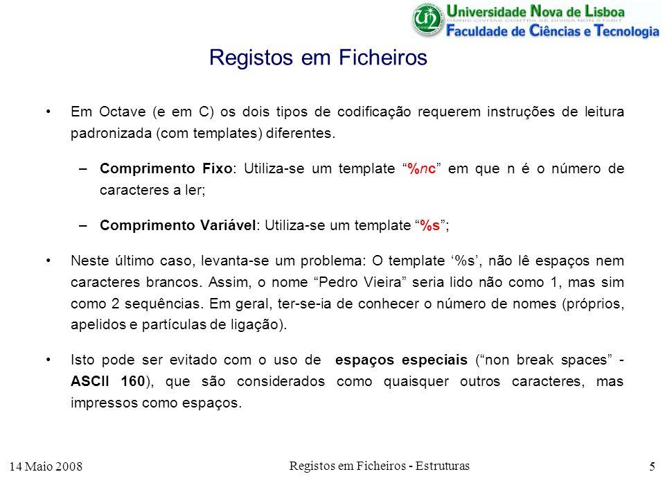 14 Maio 2008 Registos em Ficheiros - Estruturas 16 O tratamento de datas, implica reconhecer quando uma data é anterior a outra, o que é feito com a função data_comp que compara duas datas, sendo armazenada a data menor Processamento de Registos rem_sp( empresa_in_var.txt , empresa_aux_var.txt ); [f_aux, msg] = fopen( empresa_aux_var.txt , r ); data_menor =01/01/2100; [cod,nome, venc, data, count] = fscanf(f_aux, %i%s%f%s , C ); while !feof(f_aux) if data_comp(data,data_menor) = -1 data_menor = data; endif; [cod,nome, venc, data, count] = fscanf(f_aux, %i%s%f%s , C ); endwhile; printf( a entrada mais antiga foi em %s\n ,data_menor); fclose(f_aux);
