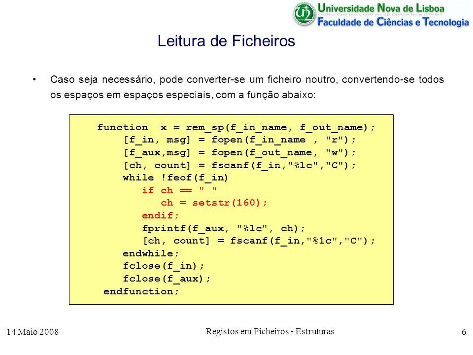 14 Maio 2008 Registos em Ficheiros - Estruturas 7 Comprimento Fixo: –Cada linha do ficheiro, assumindo-se que um nome é guardado com 25 caracteres, pode ser lida com as seguintes instruções de leitura padronizada, fscanf ou numa só instrução Leitura de Ficheiros 610Paulo Fernandes Lopes2341.3615/04/1996 [cod, count] = fscanf(fid, %i , C ); [nome, count] = fscanf(fid, %25c , C ); [venc, count] = fscanf(fid, %f , C ); [data,count] = fscanf(fid, %s , C ); [cod,nome,venc,data,count]=fscanf(fid, %i%25c%f%s , C );