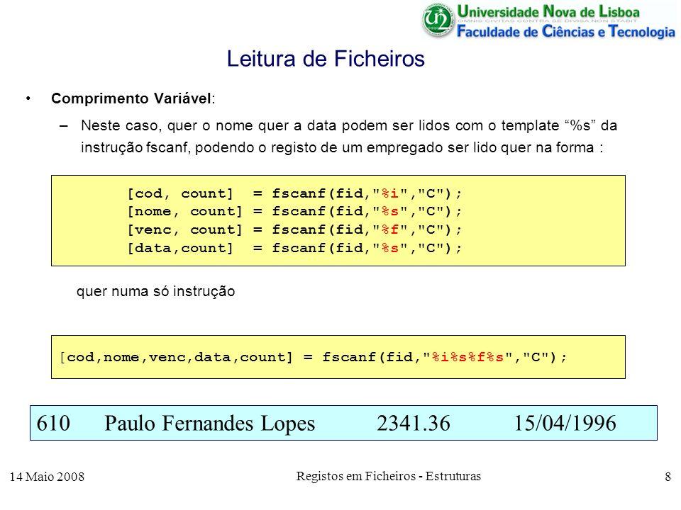 14 Maio 2008 Registos em Ficheiros - Estruturas 8 Comprimento Variável: –Neste caso, quer o nome quer a data podem ser lidos com o template %s da instrução fscanf, podendo o registo de um empregado ser lido quer na forma : quer numa só instrução Leitura de Ficheiros 610Paulo Fernandes Lopes2341.3615/04/1996 [cod, count] = fscanf(fid, %i , C ); [nome, count] = fscanf(fid, %s , C ); [venc, count] = fscanf(fid, %f , C ); [data,count] = fscanf(fid, %s , C ); [cod,nome,venc,data,count] = fscanf(fid, %i%s%f%s , C );