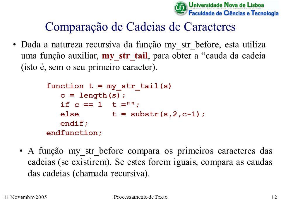 11 Novembro 2005 Processamento de Texto 12 Comparação de Cadeias de Caracteres function t = my_str_tail(s) c = length(s); if c == 1 t = ; else t = substr(s,2,c-1); endif; endfunction; Dada a natureza recursiva da função my_str_before, esta utiliza uma função auxiliar, my_str_tail, para obter a cauda da cadeia (isto é, sem o seu primeiro caracter).