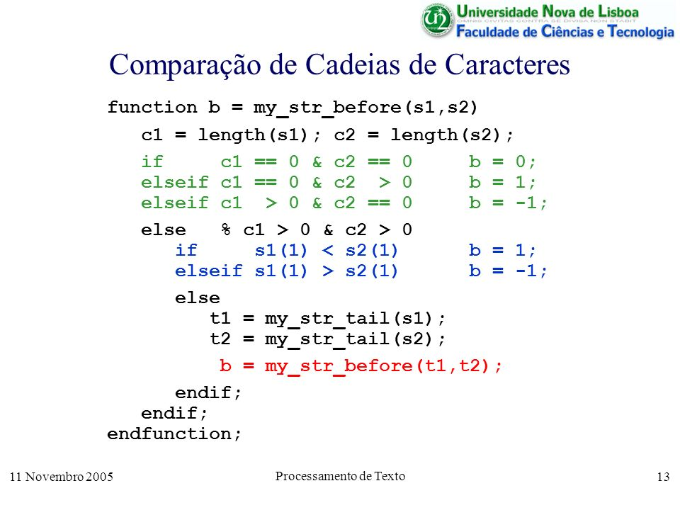 11 Novembro 2005 Processamento de Texto 13 Comparação de Cadeias de Caracteres function b = my_str_before(s1,s2) c1 = length(s1); c2 = length(s2); if c1 == 0 & c2 == 0 b = 0; elseif c1 == 0 & c2 > 0 b = 1; elseif c1 > 0 & c2 == 0 b = -1; else % c1 > 0 & c2 > 0 if s1(1) < s2(1) b = 1; elseif s1(1) > s2(1) b = -1; else t1 = my_str_tail(s1); t2 = my_str_tail(s2); b = my_str_before(t1,t2); endif; endfunction;
