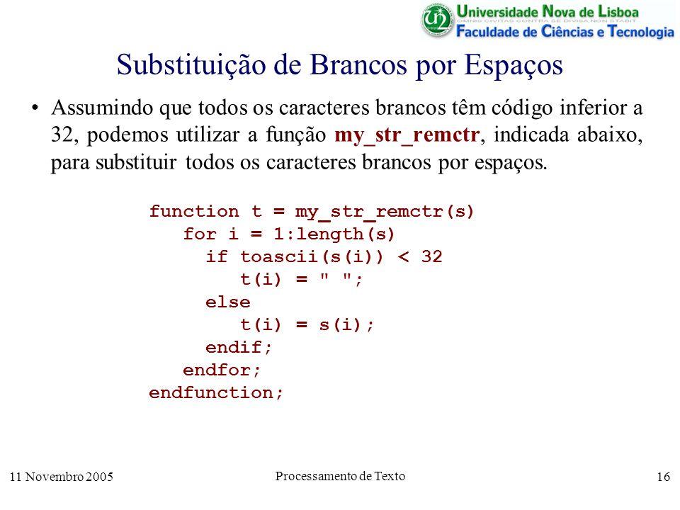 11 Novembro 2005 Processamento de Texto 16 Substituição de Brancos por Espaços Assumindo que todos os caracteres brancos têm código inferior a 32, podemos utilizar a função my_str_remctr, indicada abaixo, para substituir todos os caracteres brancos por espaços.