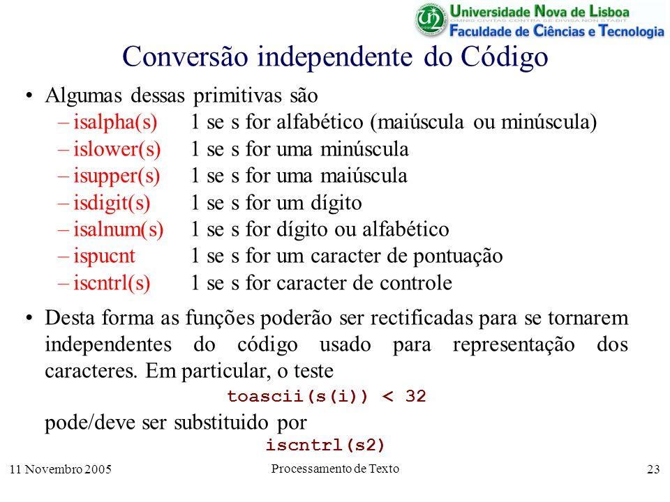 11 Novembro 2005 Processamento de Texto 23 Conversão independente do Código Algumas dessas primitivas são –isalpha(s) 1 se s for alfabético (maiúscula ou minúscula) –islower(s)1 se s for uma minúscula –isupper(s)1 se s for uma maiúscula –isdigit(s)1 se s for um dígito –isalnum(s)1 se s for dígito ou alfabético –ispucnt1 se s for um caracter de pontuação –iscntrl(s)1 se s for caracter de controle Desta forma as funções poderão ser rectificadas para se tornarem independentes do código usado para representação dos caracteres.