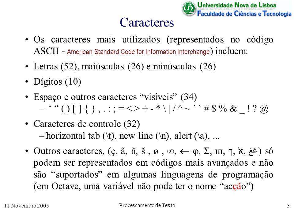 11 Novembro 2005 Processamento de Texto 3 Caracteres Os caracteres mais utilizados (representados no código ASCII - American Standard Code for Information Interchange ) incluem: Letras (52), maiúsculas (26) e minúsculas (26) Dígitos (10) Espaço e outros caracteres visíveis (34) – ( ) [ ] { },.